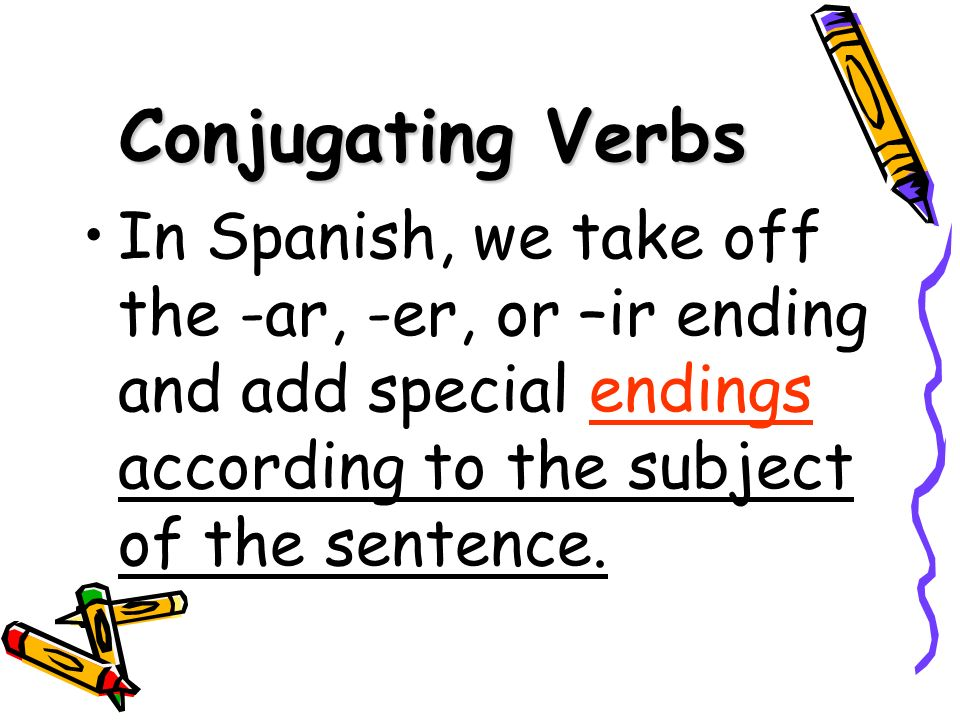 Conjugating VerbsIn Spanish, we take off the -ar, -er, or –ir ending and add special endings according to the subject of the sentence.