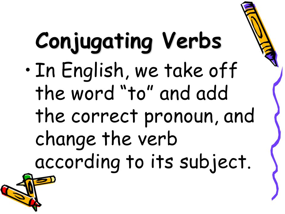 Conjugating VerbsIn English, we take off the word to and add the correct pronoun, and change the verb according to its subject.