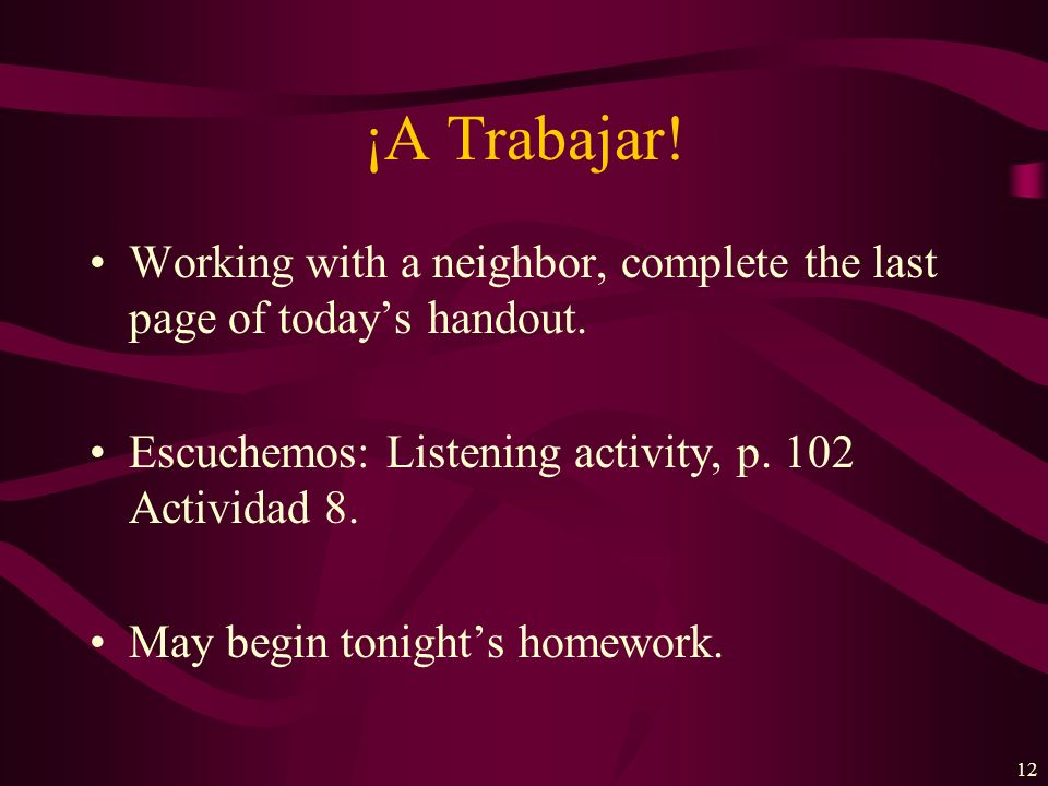 ¡A Trabajar! Working with a neighbor, complete the last page of today's handout. Escuchemos: Listening activity, p. 102 Actividad 8.
