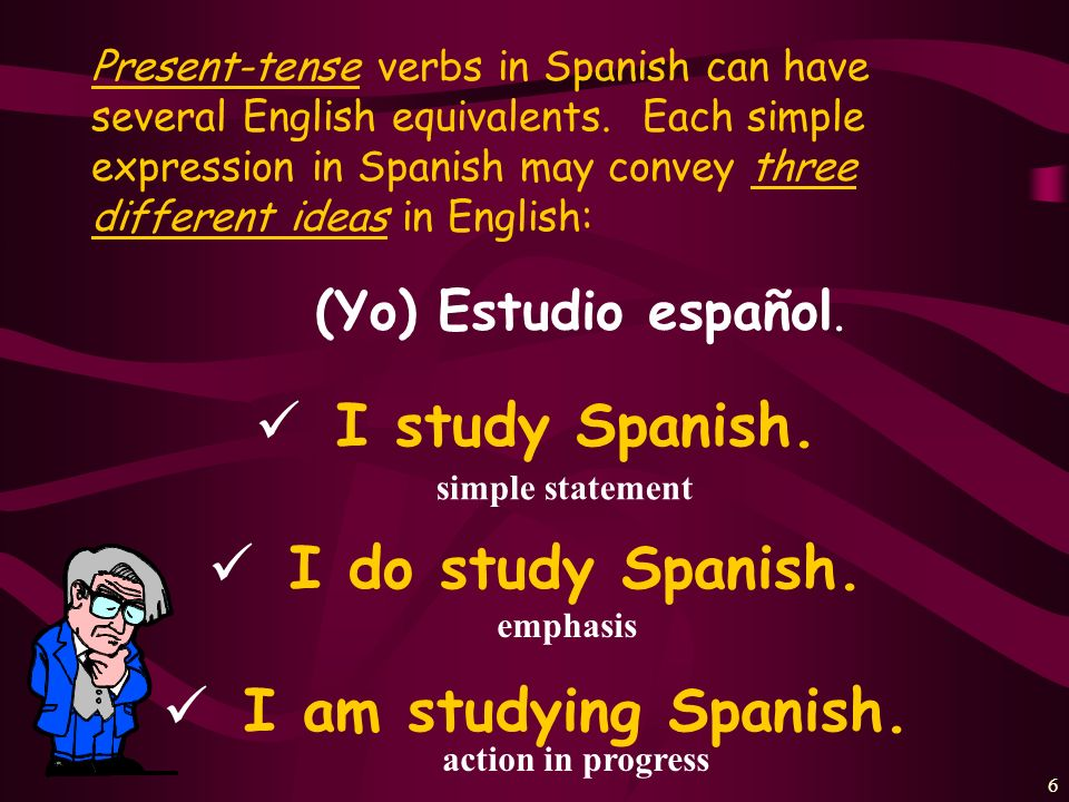 I study Spanish. I do study Spanish. I am studying Spanish.