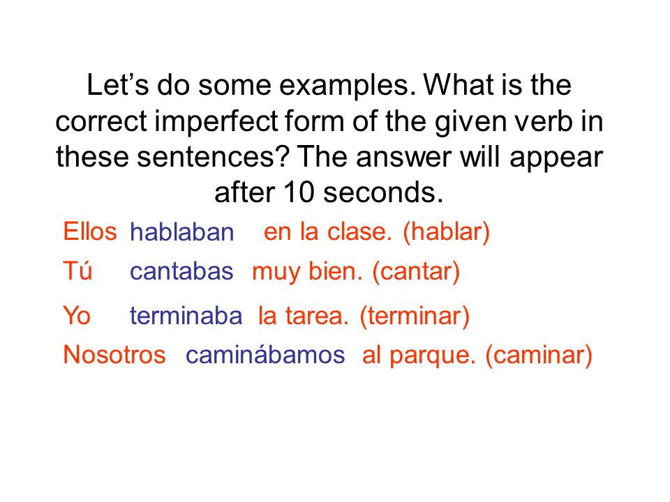 Let's do some examples. What is the correct imperfect form of the given verb in these sentences The answer will appear after 10 seconds.