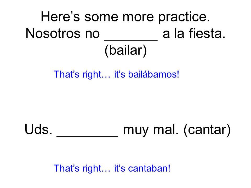 Here's some more practice. Nosotros no _______ a la fiesta. (bailar)