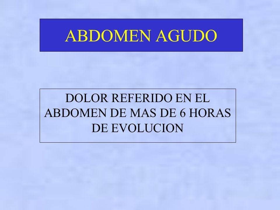 DOLOR REFERIDO EN EL ABDOMEN DE MAS DE 6 HORAS DE EVOLUCION