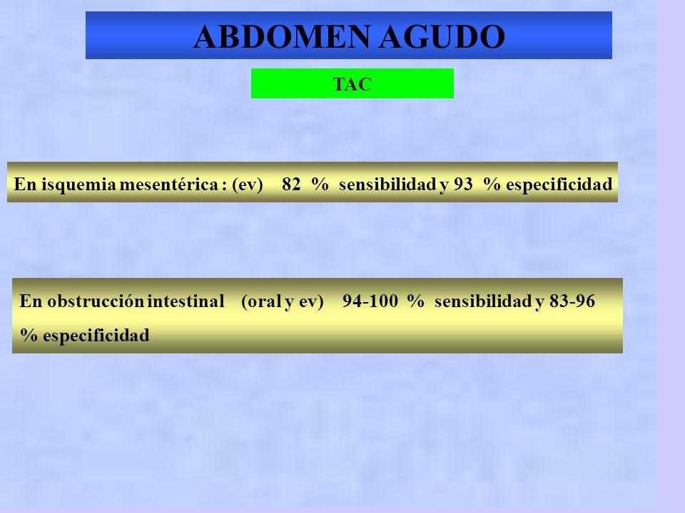 ABDOMEN AGUDO TAC. En isquemia mesentérica : (ev) 82 % sensibilidad y 93 % especificidad.