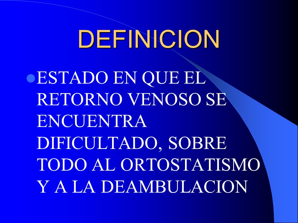 DEFINICION ESTADO EN QUE EL RETORNO VENOSO SE ENCUENTRA DIFICULTADO, SOBRE TODO AL ORTOSTATISMO Y A LA DEAMBULACION.