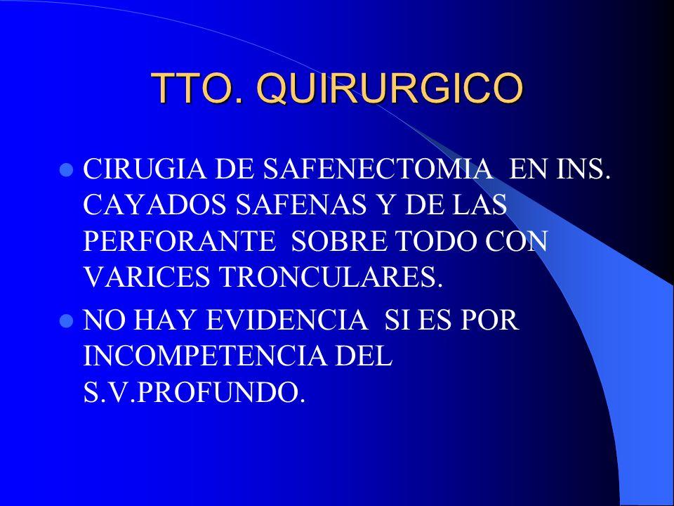 TTO. QUIRURGICOCIRUGIA DE SAFENECTOMIA EN INS. CAYADOS SAFENAS Y DE LAS PERFORANTE SOBRE TODO CON VARICES TRONCULARES.