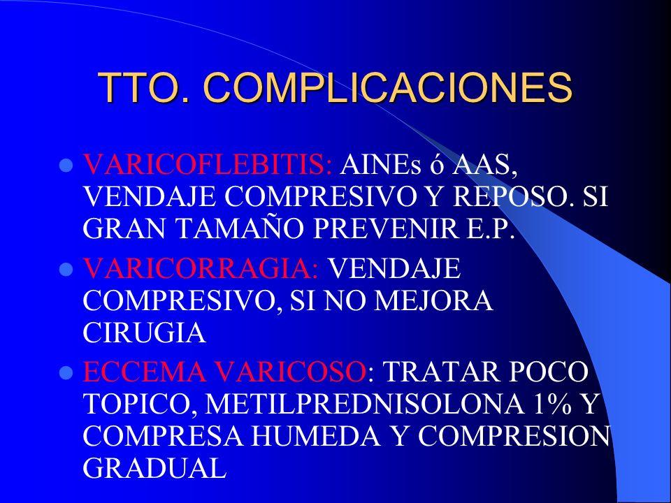 TTO. COMPLICACIONESVARICOFLEBITIS: AINEs ó AAS, VENDAJE COMPRESIVO Y REPOSO. SI GRAN TAMAÑO PREVENIR E.P.