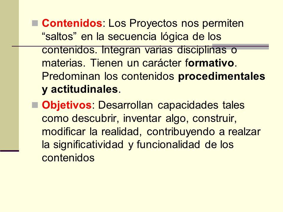 Contenidos: Los Proyectos nos permiten saltos en la secuencia lógica de los contenidos. Integran varias disciplinas o materias. Tienen un carácter formativo. Predominan los contenidos procedimentales y actitudinales.