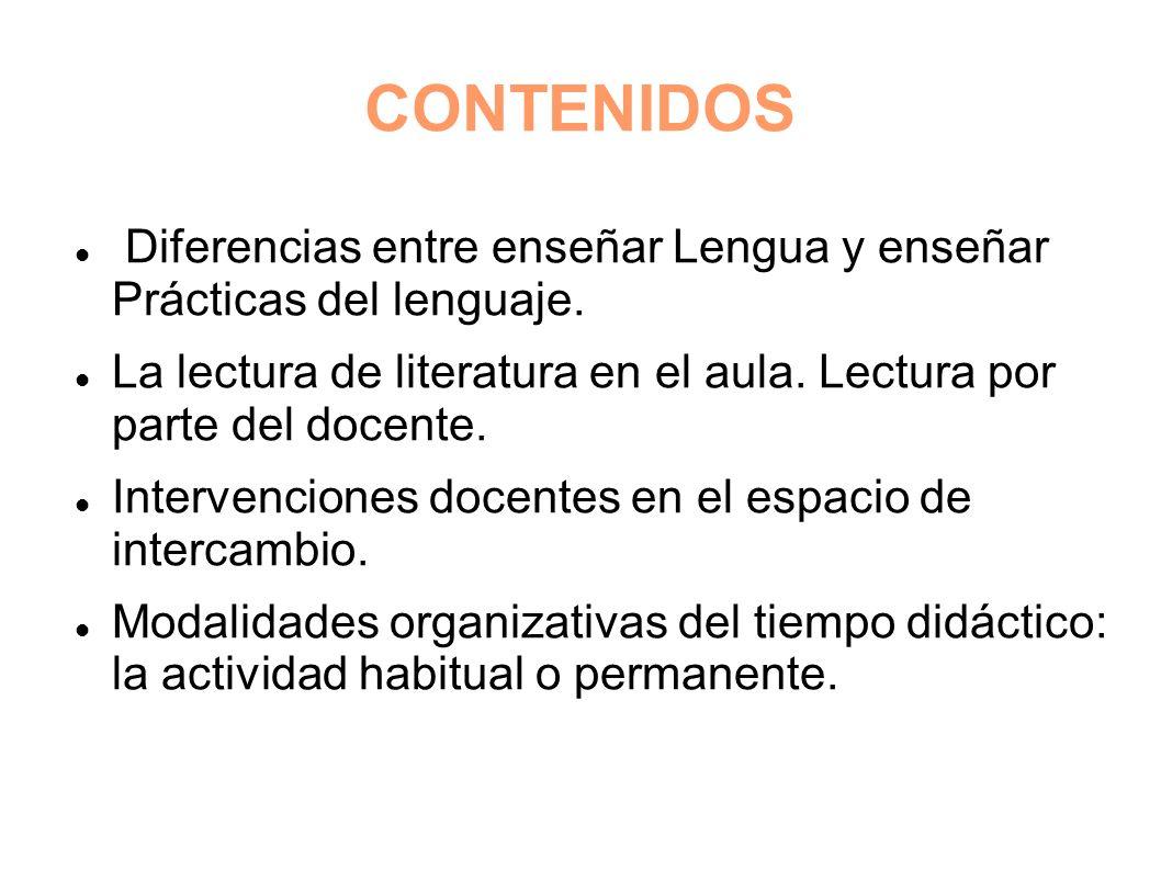 CONTENIDOS Diferencias entre enseñar Lengua y enseñar Prácticas del lenguaje. La lectura de literatura en el aula. Lectura por parte del docente.
