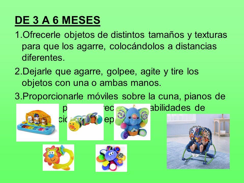 DE 3 A 6 MESES Ofrecerle objetos de distintos tamaños y texturas para que los agarre, colocándolos a distancias diferentes.