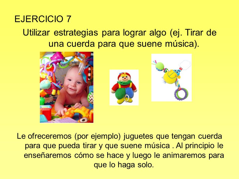 EJERCICIO 7 Utilizar estrategias para lograr algo (ej. Tirar de una cuerda para que suene música).