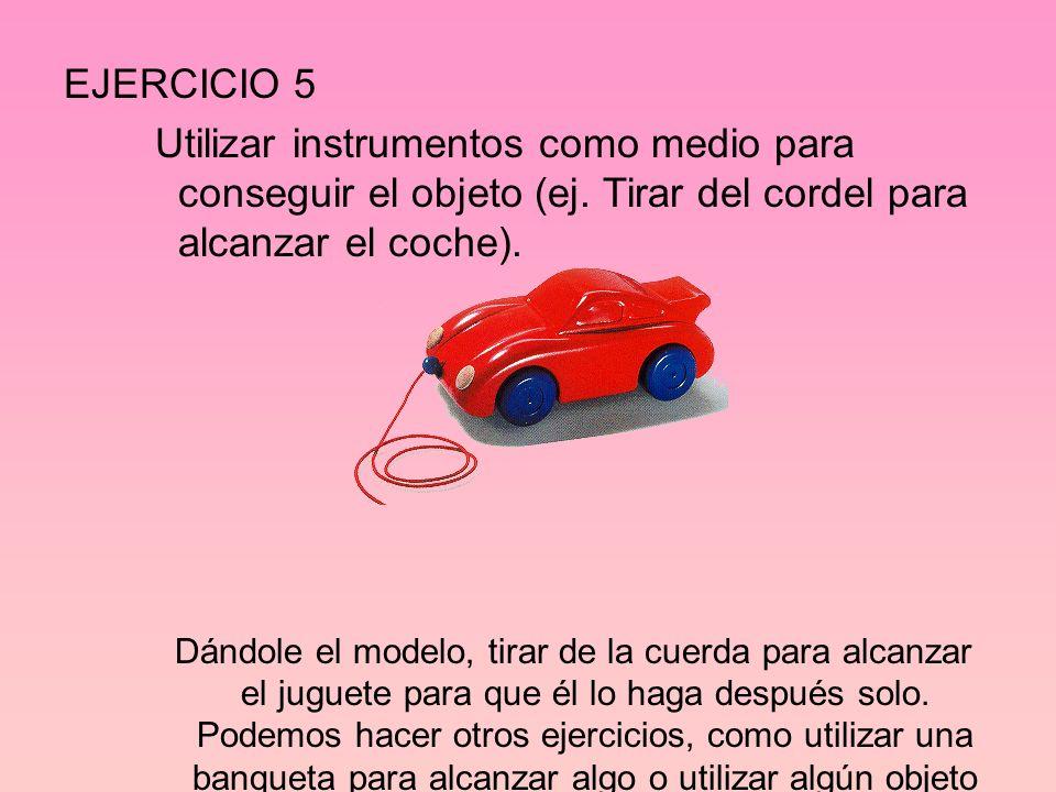 EJERCICIO 5 Utilizar instrumentos como medio para conseguir el objeto (ej. Tirar del cordel para alcanzar el coche).