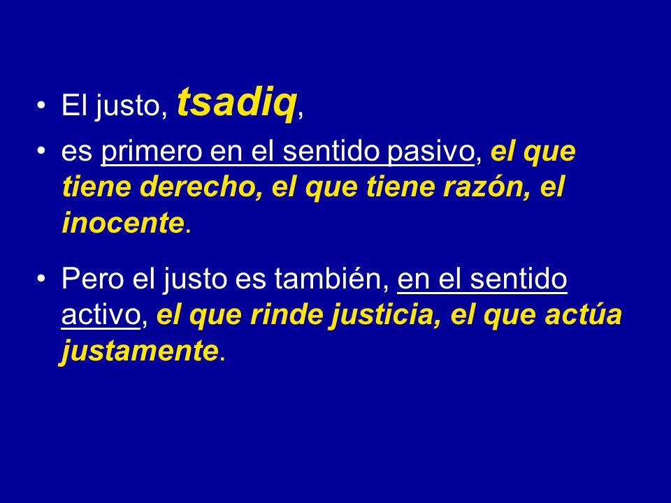 El justo, tsadiq, es primero en el sentido pasivo, el que tiene derecho, el que tiene razón, el inocente.