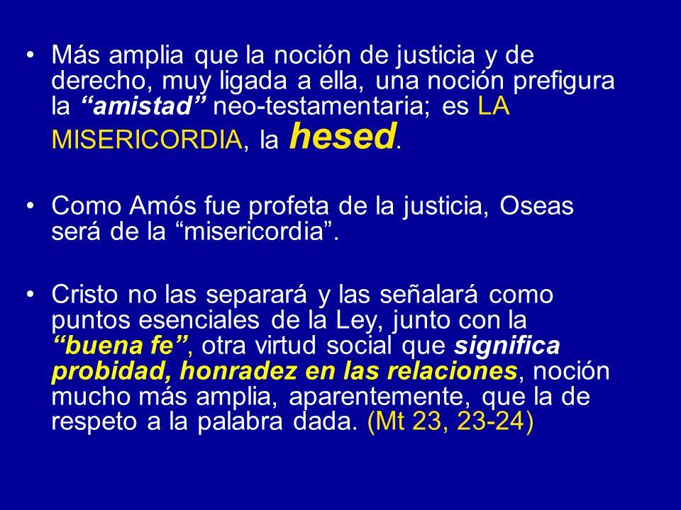 Más amplia que la noción de justicia y de derecho, muy ligada a ella, una noción prefigura la amistad neo-testamentaria; es LA MISERICORDIA, la hesed.