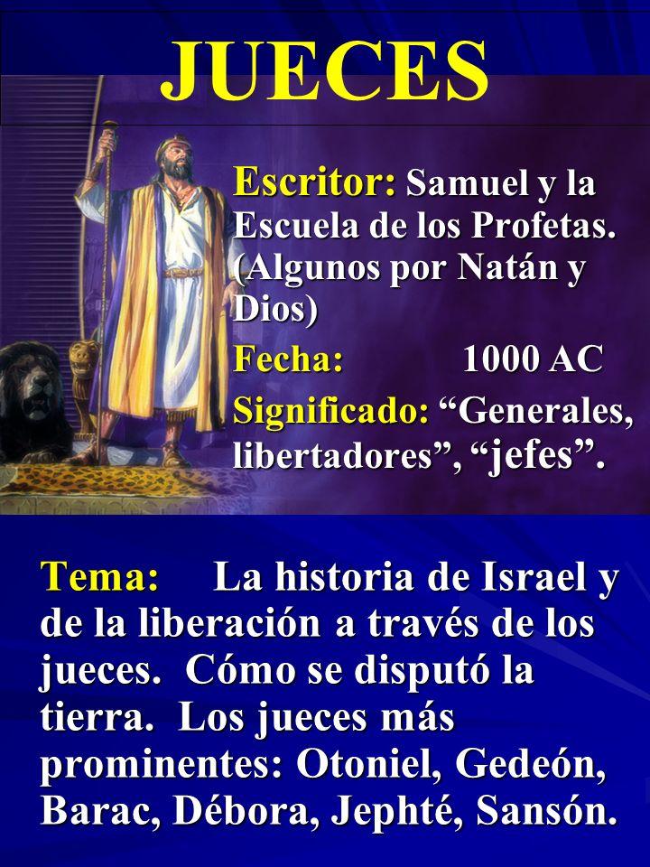 JUECES Escritor: Samuel y la Escuela de los Profetas. (Algunos por Natán y Dios) Fecha: 1000 AC. Significado: Generales, libertadores , jefes .