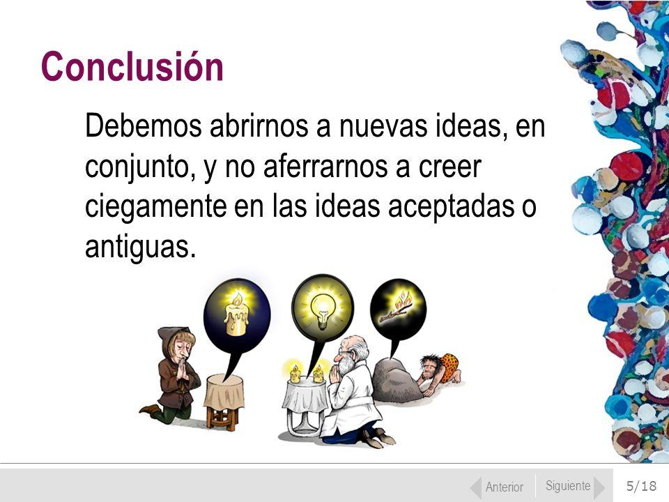 Conclusión Debemos abrirnos a nuevas ideas, en conjunto, y no aferrarnos a creer ciegamente en las ideas aceptadas o antiguas.