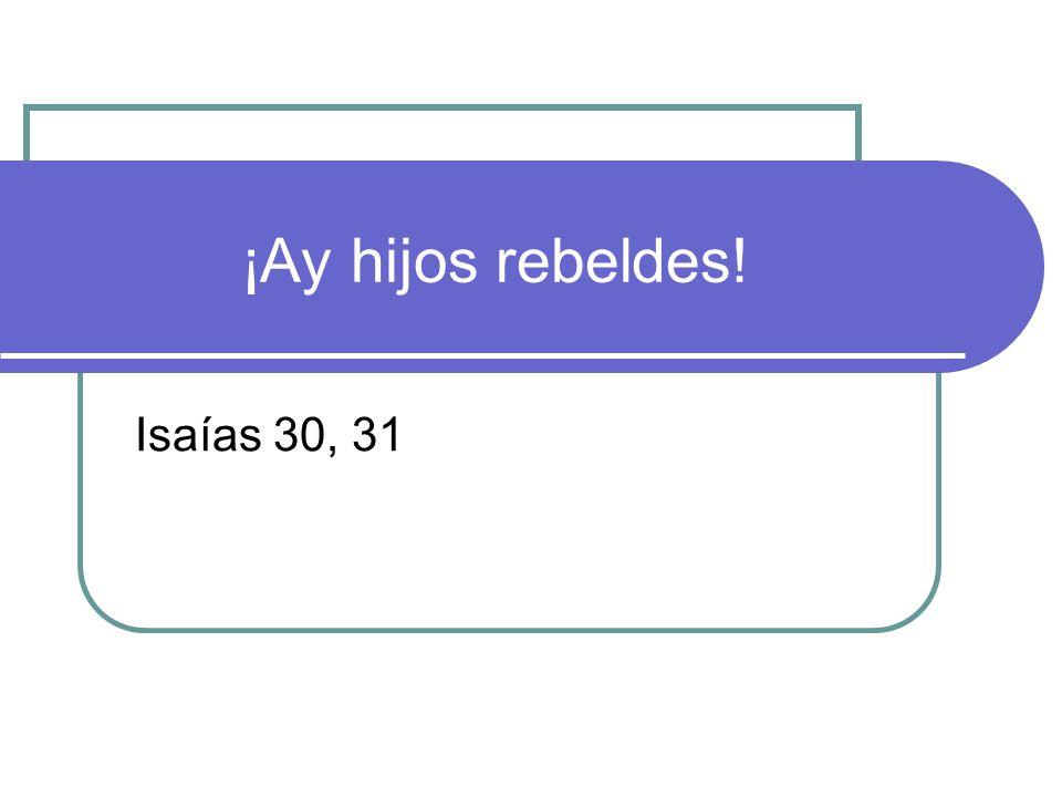¡Ay hijos rebeldes! Isaías 30, 31