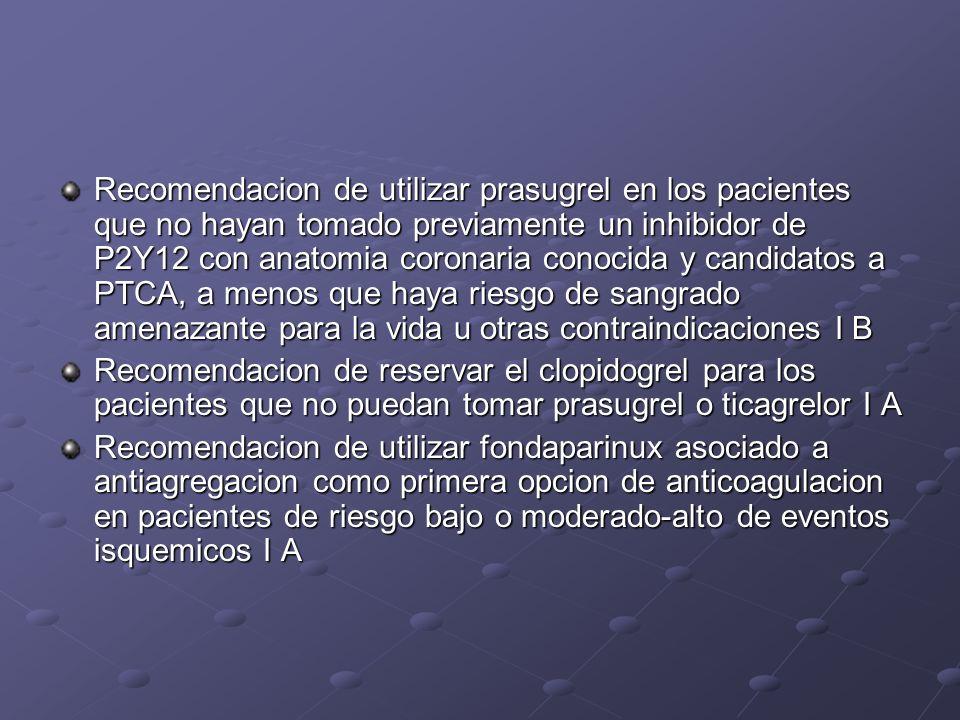 Recomendacion de utilizar prasugrel en los pacientes que no hayan tomado previamente un inhibidor de P2Y12 con anatomia coronaria conocida y candidatos a PTCA, a menos que haya riesgo de sangrado amenazante para la vida u otras contraindicaciones I B