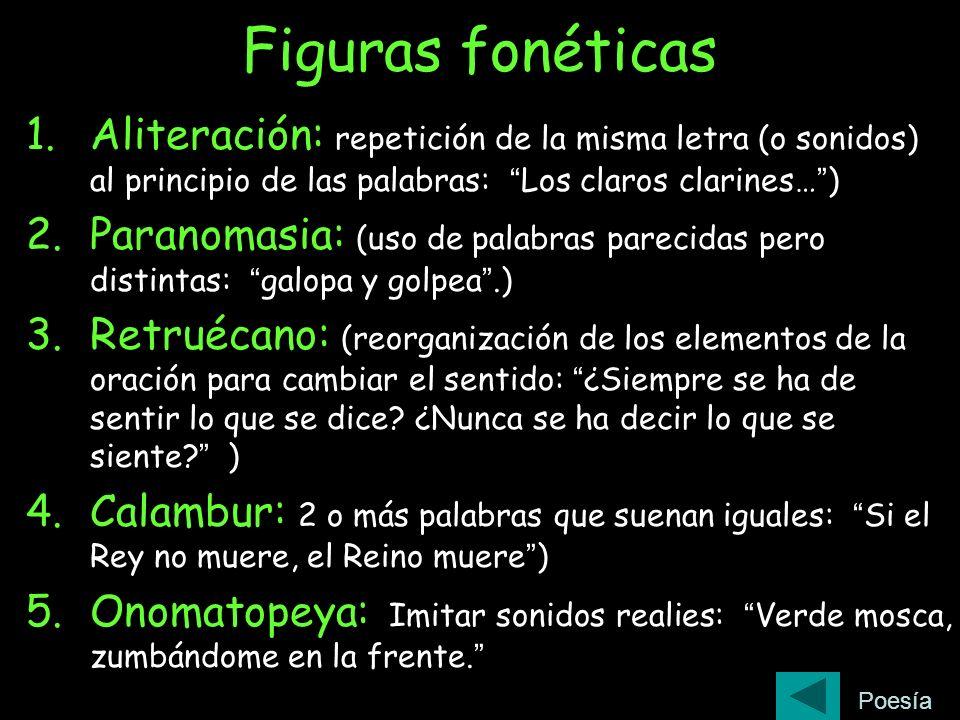 Figuras fonéticas Aliteración: repetición de la misma letra (o sonidos) al principio de las palabras: Los claros clarines… )
