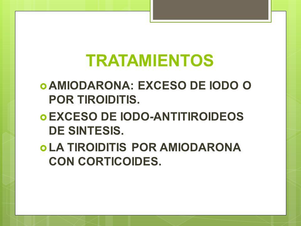 TRATAMIENTOS AMIODARONA: EXCESO DE IODO O POR TIROIDITIS.