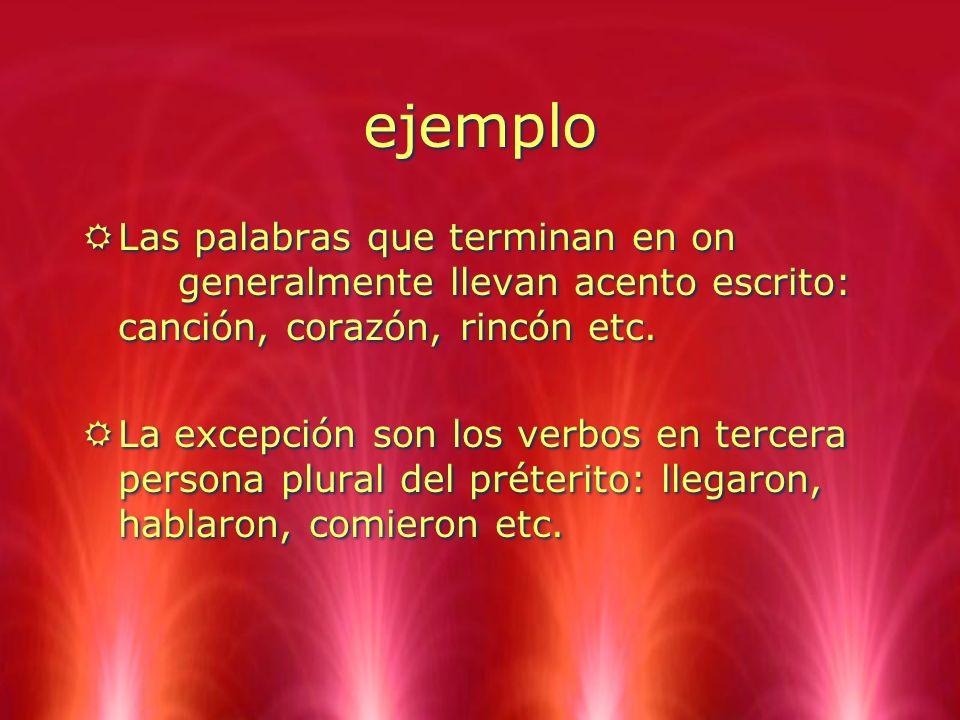 ejemplo Las palabras que terminan en on generalmente llevan acento escrito: canción, corazón, rincón etc.
