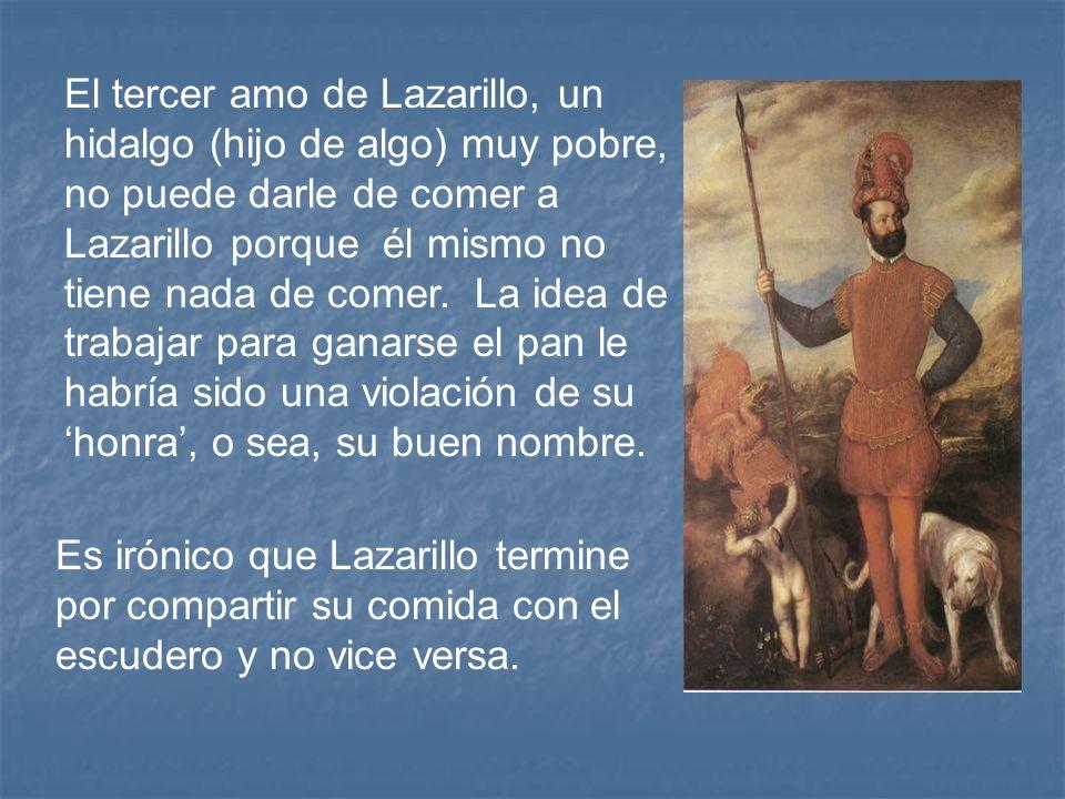 El tercer amo de Lazarillo, un hidalgo (hijo de algo) muy pobre, no puede darle de comer a Lazarillo porque él mismo no tiene nada de comer. La idea de trabajar para ganarse el pan le habría sido una violación de su 'honra', o sea, su buen nombre.