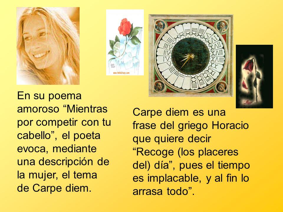 En su poema amoroso Mientras por competir con tu cabello , el poeta evoca, mediante una descripción de la mujer, el tema de Carpe diem.