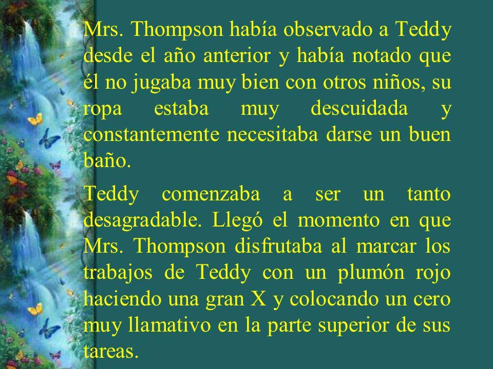 Mrs. Thompson había observado a Teddy desde el año anterior y había notado que él no jugaba muy bien con otros niños, su ropa estaba muy descuidada y constantemente necesitaba darse un buen baño.