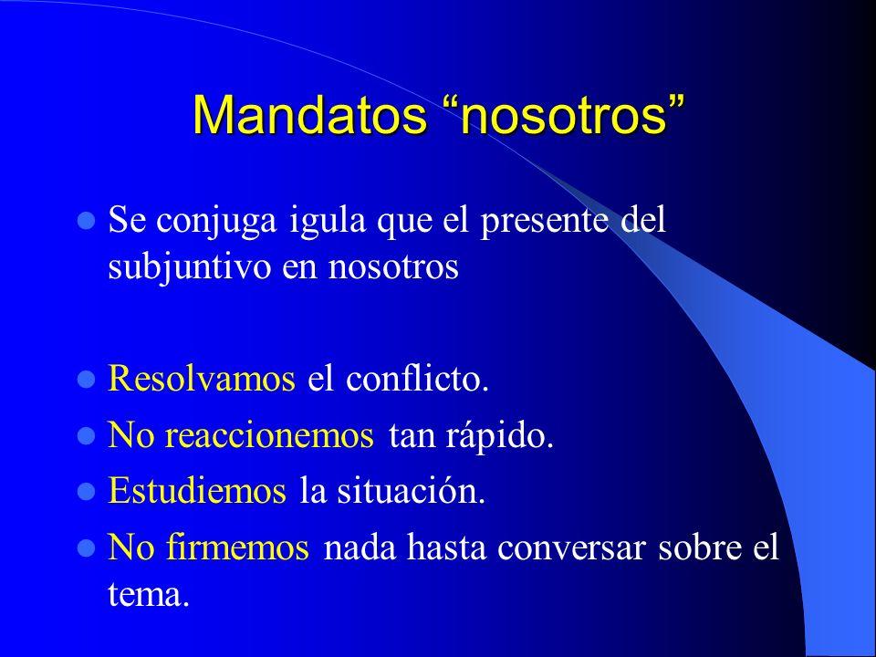 Mandatos nosotros Se conjuga igula que el presente del subjuntivo en nosotros. Resolvamos el conflicto.