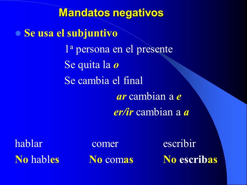 Mandatos negativos Se usa el subjuntivo. 1a persona en el presente. Se quita la o. Se cambia el final.