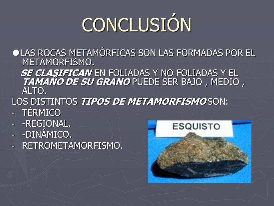 CONCLUSIÓN LAS ROCAS METAMÓRFICAS SON LAS FORMADAS POR EL METAMORFISMO.