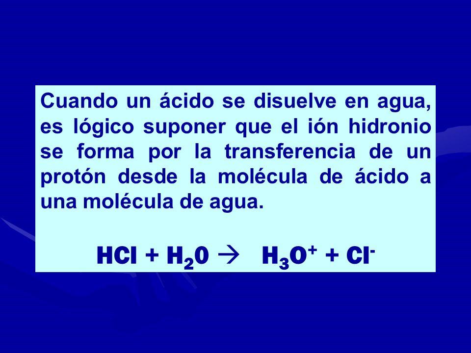 Cuando un ácido se disuelve en agua, es lógico suponer que el ión hidronio se forma por la transferencia de un protón desde la molécula de ácido a una molécula de agua.