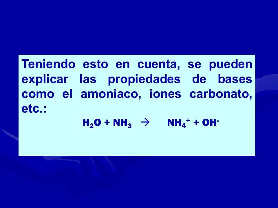 Teniendo esto en cuenta, se pueden explicar las propiedades de bases como el amoniaco, iones carbonato, etc.: