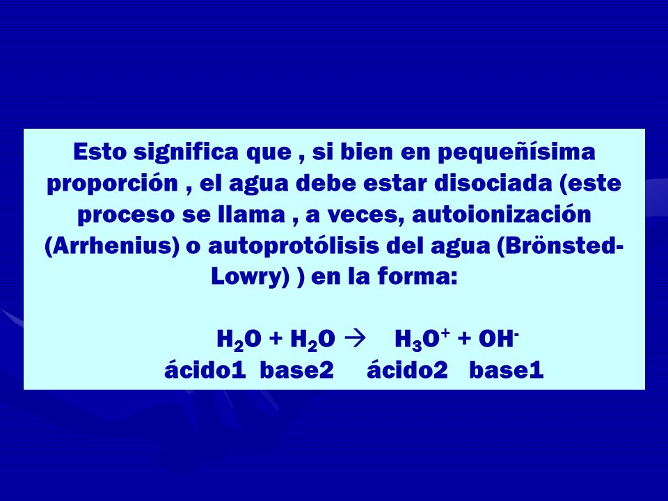 Esto significa que , si bien en pequeñísima proporción , el agua debe estar disociada (este proceso se llama , a veces, autoionización (Arrhenius) o autoprotólisis del agua (Brönsted-Lowry) ) en la forma: