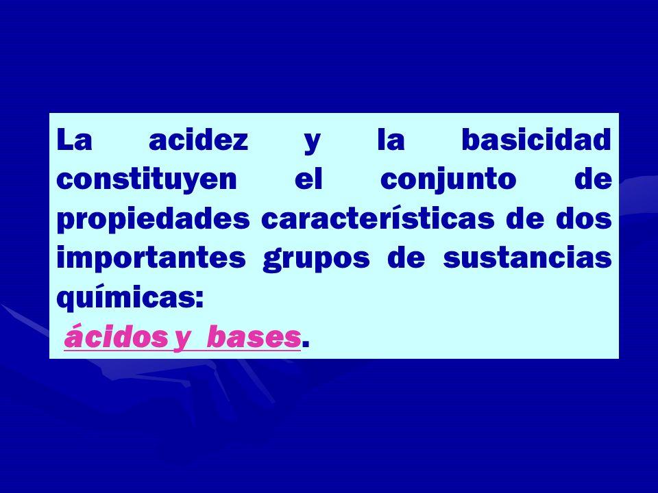 La acidez y la basicidad constituyen el conjunto de propiedades características de dos importantes grupos de sustancias químicas: