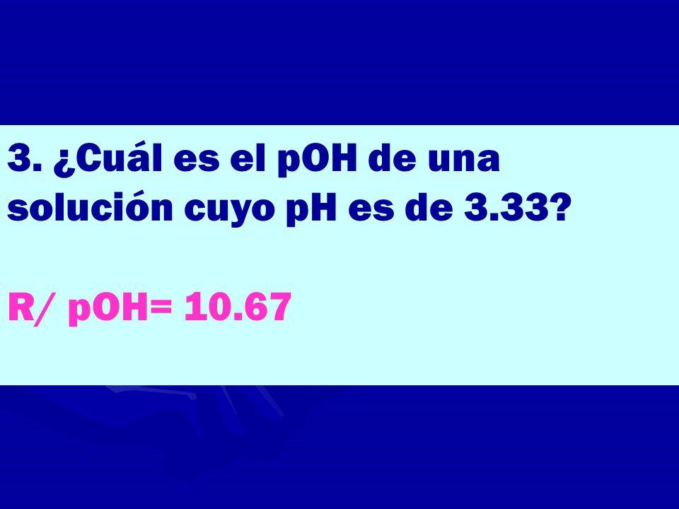 3. ¿Cuál es el pOH de una solución cuyo pH es de 3.33