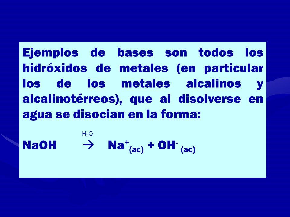 Ejemplos de bases son todos los hidróxidos de metales (en particular los de los metales alcalinos y alcalinotérreos), que al disolverse en agua se disocian en la forma: