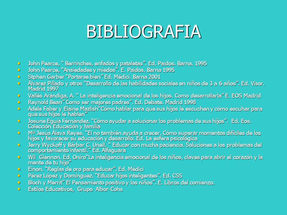 BIBLIOGRAFIA John Pearce, Berrinches, enfados y pataletas . Ed. Paidos. Barna. 1995. John Pearce, Ansiedades y miedos . E. Paidos. Barna 1995.