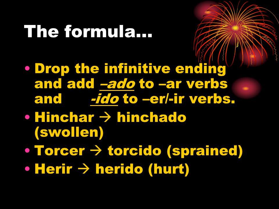 The formula… Drop the infinitive ending and add –ado to –ar verbs and -ido to –er/-ir verbs. Hinchar  hinchado (swollen)