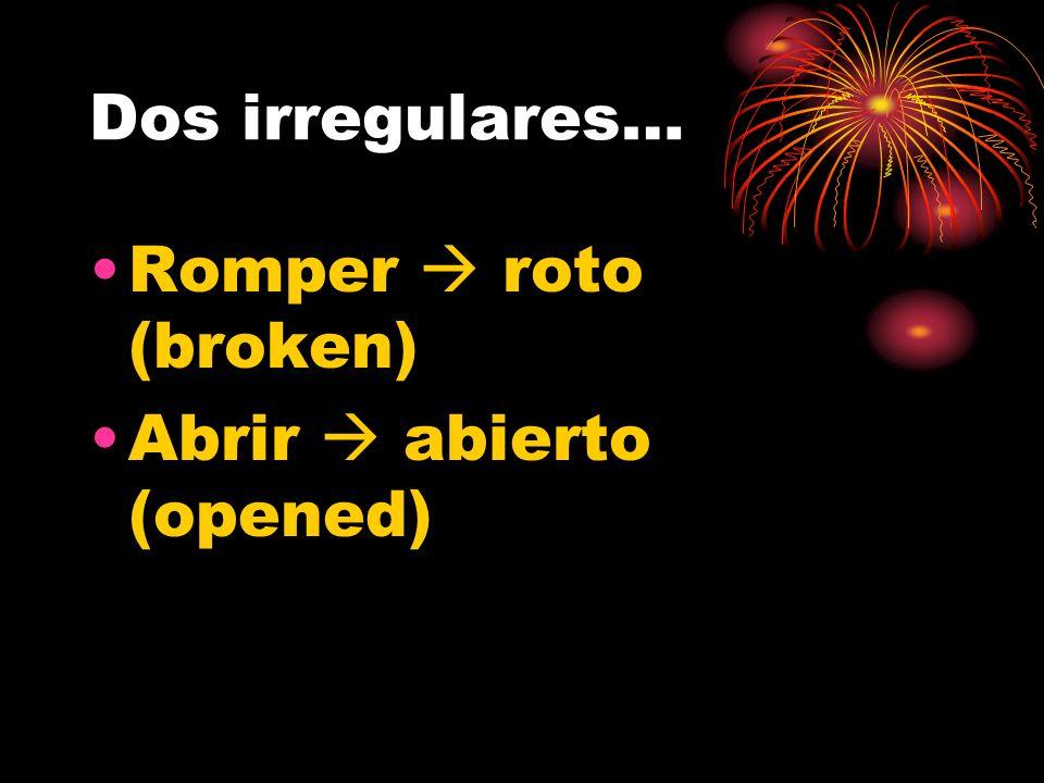 Dos irregulares… Romper  roto (broken) Abrir  abierto (opened)