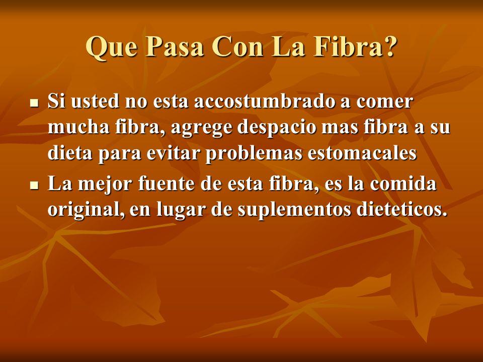 Que Pasa Con La Fibra Si usted no esta accostumbrado a comer mucha fibra, agrege despacio mas fibra a su dieta para evitar problemas estomacales.