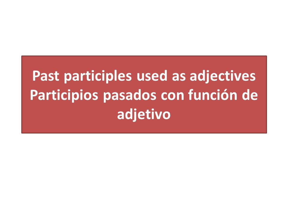 Past participles used as adjectives Participios pasados con función de adjetivo