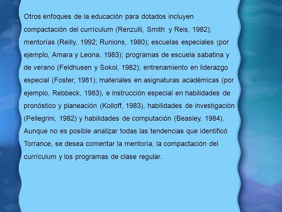 Otros enfoques de la educación para dotados incluyen compactación del currículum (Renzulli, Smith y Reis, 1982); mentorías (Reilly, 1992; Runions, 1980); escuelas especiales (por ejemplo, Amara y Leona, 1983); programas de escuela sabatina y de verano (Feldhusen y Sokol, 1982); entrenamiento en liderazgo especial (Foster, 1981); materiales en asignaturas académicas (por ejemplo, Rebbeck, 1983), e instrucción especial en habilidades de pronóstico y planeación (Kolloff, 1983), habilidades de investigación (Pellegrini, 1982) y habilidades de computación (Beasley, 1984).