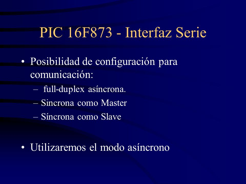 PIC 16F873 - Interfaz SeriePosibilidad de configuración para comunicación: full-duplex asíncrona. Sincrona como Master.