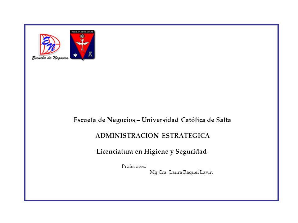 Escuela de Negocios – Universidad Católica de Salta ADMINISTRACION ESTRATEGICA Licenciatura en Higiene y Seguridad Profesores: Mg Cra.
