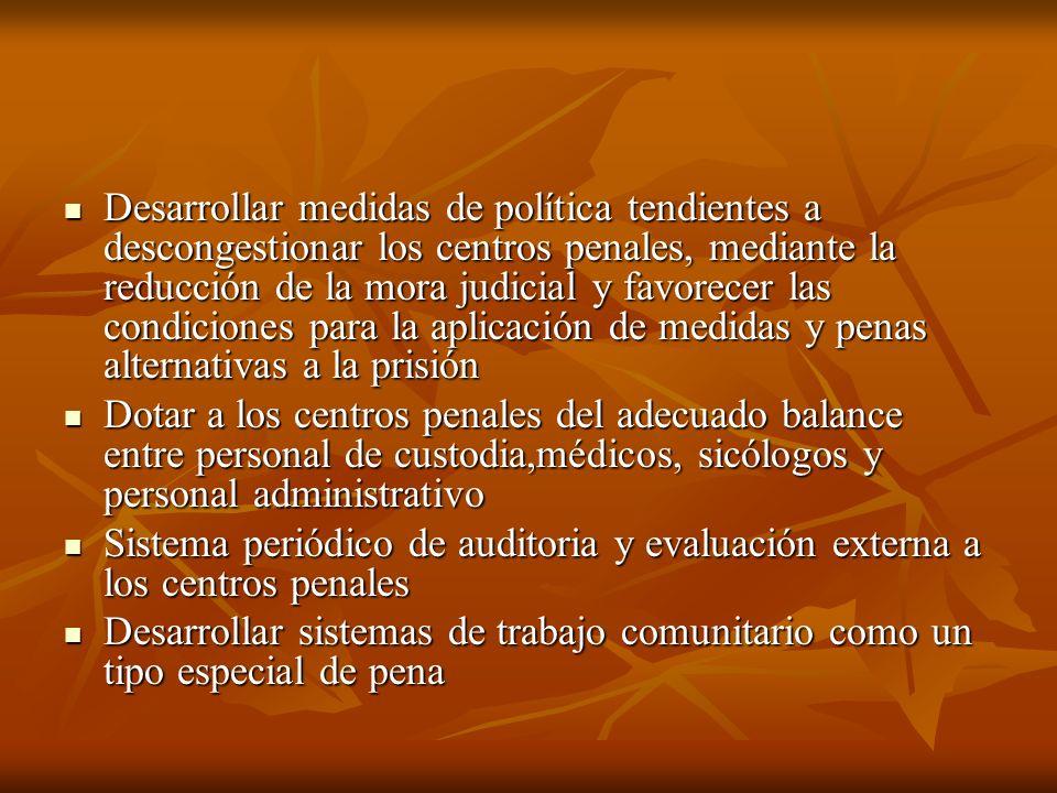 Desarrollar medidas de política tendientes a descongestionar los centros penales, mediante la reducción de la mora judicial y favorecer las condiciones para la aplicación de medidas y penas alternativas a la prisión