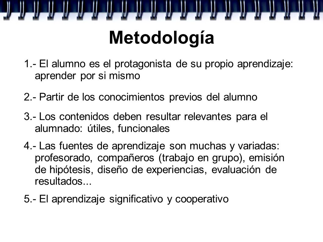 Metodología 1.- El alumno es el protagonista de su propio aprendizaje: aprender por si mismo. 2.- Partir de los conocimientos previos del alumno.