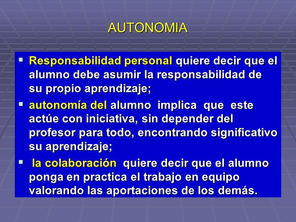 AUTONOMIA Responsabilidad personal quiere decir que el alumno debe asumir la responsabilidad de su propio aprendizaje;