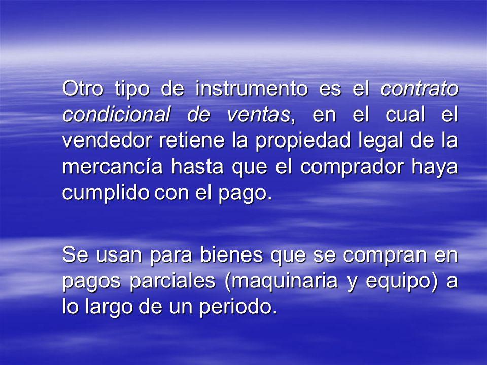 Otro tipo de instrumento es el contrato condicional de ventas, en el cual el vendedor retiene la propiedad legal de la mercancía hasta que el comprador haya cumplido con el pago.