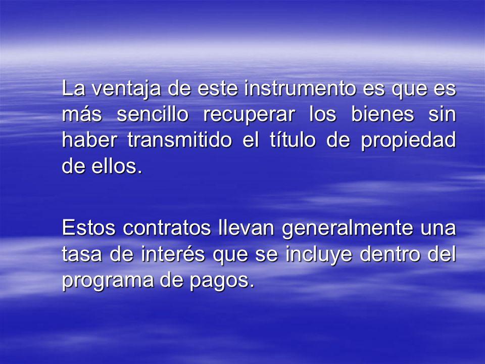La ventaja de este instrumento es que es más sencillo recuperar los bienes sin haber transmitido el título de propiedad de ellos.